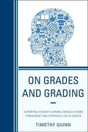 On Grades and Grading - Supporting Student Learning through a More Transparent and Purposeful Use of Grades ebook by Timothy Quinn