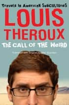 The Call of the Weird - An American Road Trip with Neo-Nazis, Porn Stars and One (Alleged) Space Alien ebook by Louis Theroux