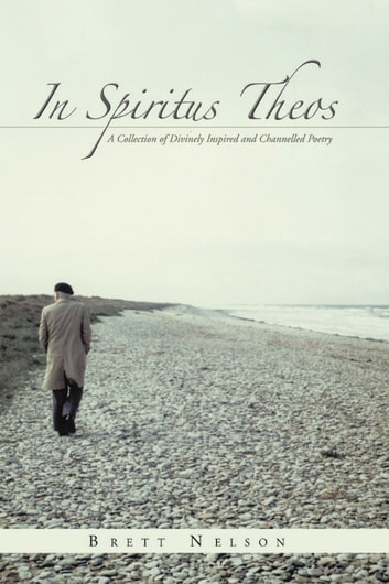 In Spiritus Theos - A Collection of Divinely Inspired and Channelled Poetry ebook by Brett Nelson