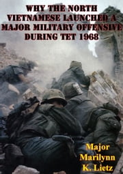 Why The North Vietnamese Launched A Major Military Offensive During Tet 1968 ebook by Major Marilynn K. Lietz