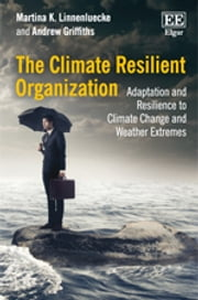 The Climate Resilient Organization - Adaptation and Resilience to Climate Change and Weather Extremes ebook by Martina  K. Linnenluecke,Andrew Griffiths