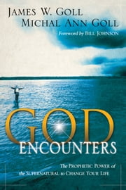 God Encounters: The Prophetic Power Of The Supernatural To Change Your Life - The Prophetic Power Of The Supernatural To Change Your Life ebook by James W. Goll,Michal Ann Goll