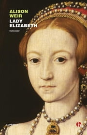 Lady Elizabeth ebook by Alison Weir, Chiara Brovelli