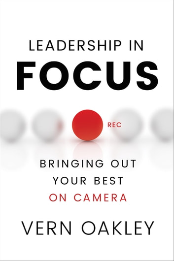 Leadership in Focus - Bringing Out Your Best on Camera ebook by Vern Oakley