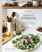 Food52 A New Way to Dinner - A Playbook of Recipes and Strategies for the Week Ahead ebook by Amanda Hesser, Merrill Stubbs