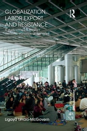 Globalization, Labor Export and Resistance - A Study of Filipino Migrant Domestic Workers in Global Cities ebook by Ligaya Lindio-McGovern