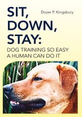 Sit, Down, Stay: Dog Training so Easy a Human can do it ebook by Dozer P. Kingsbury