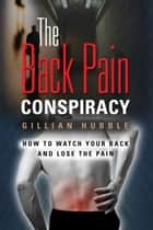 The Back Pain Conspiracy: How to Watch Your Back and Lose the Pain ebook by Gillian Hubble