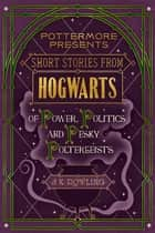 Short Stories from Hogwarts of Power, Politics and Pesky Poltergeists Ebook di J.K. Rowling