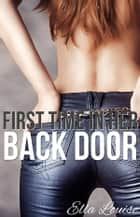 First Time In Her Back Door - First Time Anal Erotica ebook by Ella Louise