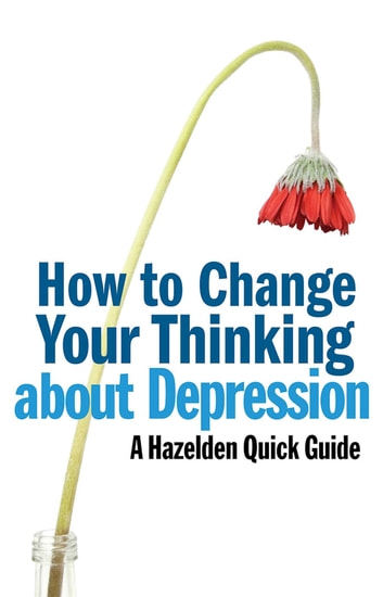 How to Change Your Thinking About Depression - Hazelden Quick Guides ebook by Anonymous