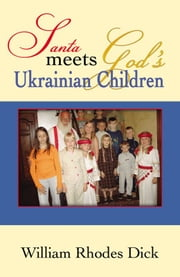Santa Meets God's Ukrainian Children ebook by William Rhodes Dick