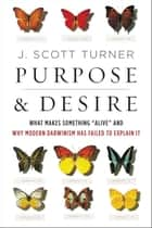 "Purpose and Desire - What Makes Something ""Alive"" and Why Modern Darwinism Has Failed to Explain It ebook by J. Scott Turner"