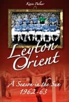 Leyton Orient: A Season in the Sun 1962-63 ebook by Kevin Palmer