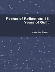 Poems of Reflection: 15 Years of Guilt ebook by Julie Kerr Rasley