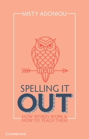 Spelling It Out - How Words Work and How to Teach Them ebook by Misty Adoniou