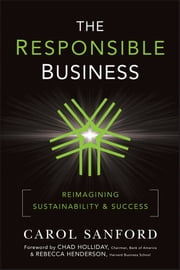 The Responsible Business - Reimagining Sustainability and Success ebook by Carol Sanford,Rebecca Henderson,Chad Holliday