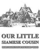 Our Little Siamese Cousin ebook by Mary Hazelton Blanchard Wade