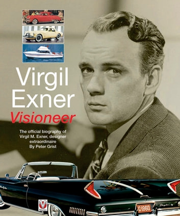 Virgil Exner - Visioneer: The official biography of Virgil M. Exner, designer extraordinaire ebook by Peter Grist