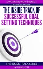 The Inside Track of Successful Goal Setting Techniques ebook by Ian Rodwell