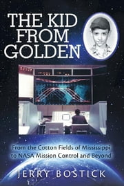 The Kid from Golden - From the Cotton Fields of Mississippi to Nasa Mission Control and Beyond (Second Edition) ebook by Jerry Bostick