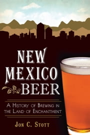 New Mexico Beer - A History of Brewing in the Land of Enchantment ebook by Jon C. Stott