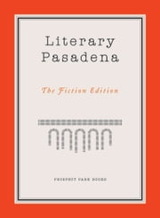 Literary Pasadena - The Fiction Edition ebook by Patricia O'Sullivan,Jervey Tervalon,Michelle Huneven,Victoria Patterson,David Ebershoff