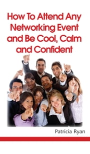 How to Attend Any Networking Event and Be Cool, Calm and Confident ebook by Patricia Ryan