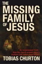 The Missing Family of Jesus - An Inconvenient Truth - How the Church Erased Jesus's Brothers and Sisters fromHistory ebook by Tobias Churton