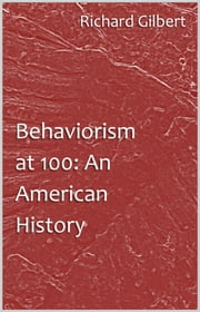 Behaviorism at 100: An American History ebook by Richard Gilbert