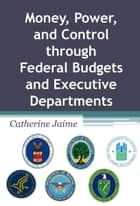 Money, Power, and Control through Federal Budgets and Executive Departments ebook by Catherine McGrew Jaime