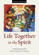 Life Together in the Spirit - A Radical Spirituality for the Twenty-First Century ebook by John Driver