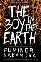 The Boy in the Earth ebook by Fuminori Nakamura, Allison Markin Powell