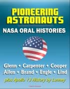 Pioneering Astronauts, NASA Oral Histories: Glenn, Carpenter, Cooper, Allen, Brand, Engle, Lind, plus Apollo 13 History by Lunney ebook by Progressive Management