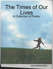 The Times of Our Lives: A Collection of Poetry ebook by Dennis Sidney Martin