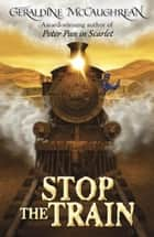 Stop The Train eBook by Geraldine McCaughrean
