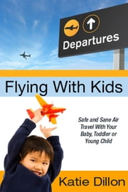 Flying With Kids: Safe and Sane Air Travel With Your Baby, Toddler or Young Child ebook by Katie Dillon