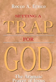 Setting a Trap for God - The Aramaic Prayer of Jesus ebook by Rocco A. Errico