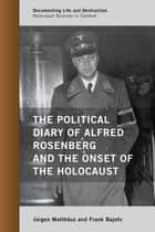 The Political Diary of Alfred Rosenberg and the Onset of the Holocaust ebook by Jürgen Matthäus,Frank Bajohr