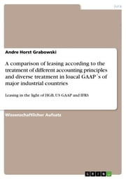 A comparison of leasing according to the treatment of different accounting principles and diverse treatment in loacal GAAP´s of major industrial countries - Leasing in the light of HGB, US GAAP and IFRS ebook by Andre Horst Grabowski