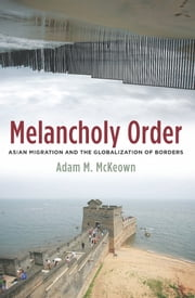 Melancholy Order - Asian Migration and the Globalization of Borders ebook by Adam M. McKeown