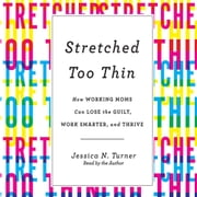 Stretched Too Thin - How Working Moms Can Lose the Guilt, Work Smarter, and Thrive audiobook by Jessica N. Turner