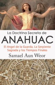 LA DOCTRINA SECRETA DE ANAHUAC - El Angel de la Guarda, La Serpiente Sagrada y los Tiempos Finales ebook by Samael Aun Weor