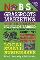 No B.S. Grassroots Marketing - The Ultimate No Holds Barred Take No Prisoner Guide to Growing Sales and Profits of Local Small Businesses ebook by Dan S. Kennedy, Jeff Slutsky