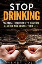 Stop Drinking!: Practical Solutions to Control Alcohol and Change Your Life - Alcohol and Drug Abuse ebook by Wendy Cole