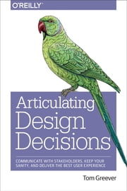 Articulating Design Decisions - Communicate with Stakeholders, Keep Your Sanity, and Deliver the Best User Experience ebook by Tom Greever