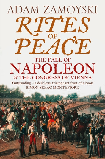 Rites of Peace: The Fall of Napoleon and the Congress of Vienna ebook by Adam Zamoyski