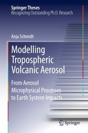 Modelling Tropospheric Volcanic Aerosol - From Aerosol Microphysical Processes to Earth System Impacts ebook by Anja Schmidt