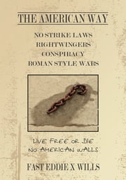 The American Way -No Strike Laws- Rightwingers Conspiracy Roman Style Wars - Live Free or Die - No American Walls ebook by FAST EDDIE X WILLS