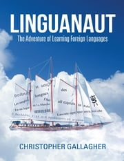 Linguanaut: The Adventure of Learning Foreign Languages ebook by Christopher Gallagher